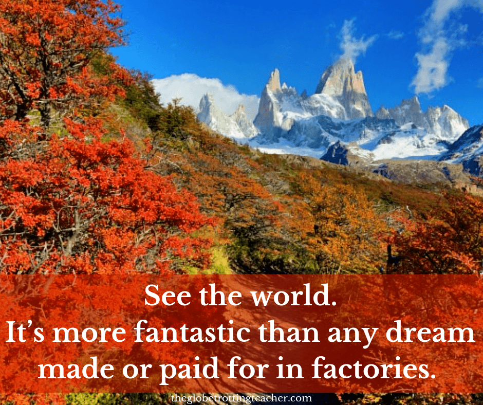 Quotes About Traveling See the World. It's more fantastic than any dream made or paid for in factories.